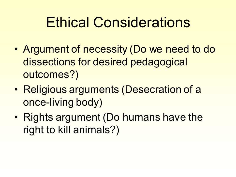 Ethical Considerations Argument of necessity (Do we need to do dissections for desired pedagogical outcomes?) Religious arguments (Desecration of a once-living body) Rights argument (Do humans have the right to kill animals?)