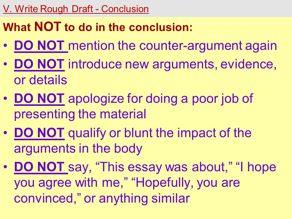V. Write Rough Draft - Conclusion What NOT to do in the conclusion: DO NOT mention the counter-argument again DO NOT introduce new arguments, evidence