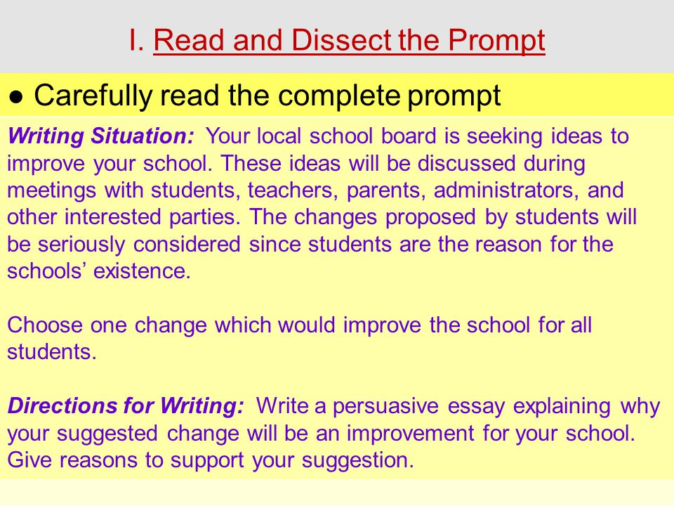 I. Read and Dissect the Prompt ● Carefully read the complete prompt Writing Situation: Your local school board is seeking ideas to improve your school