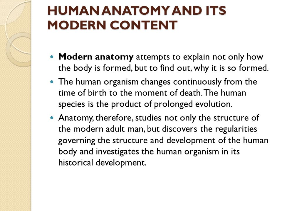 HUMAN ANATOMY AND ITS MODERN CONTENT Modern anatomy attempts to explain not only how the body is formed, but to find out, why it is so formed. The hum
