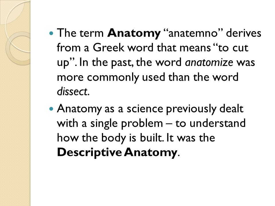 "The term Anatomy ""anatemno"" derives from a Greek word that means ""to cut up"". In the past, the word anatomize was more commonly used than the word dis"