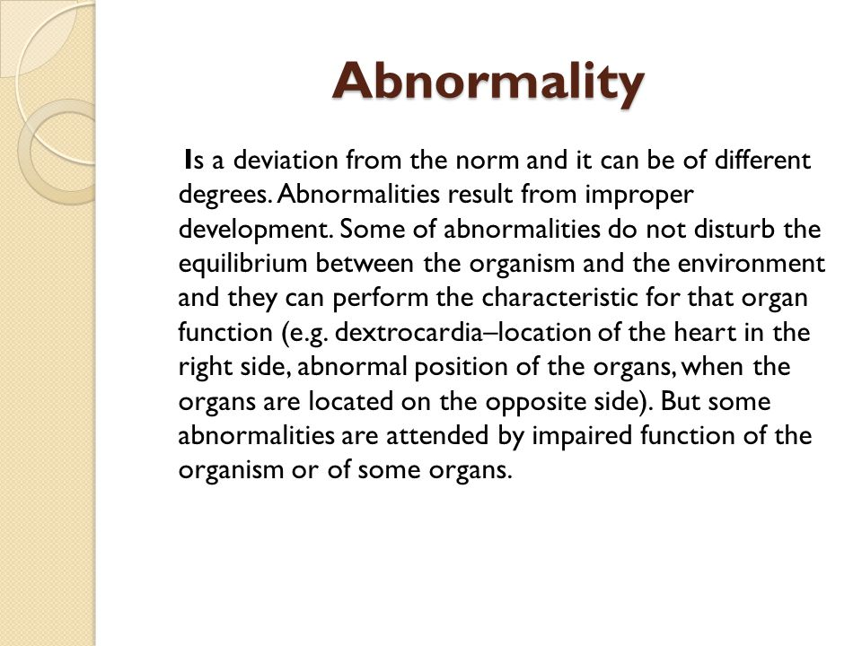 Abnormality Is a deviation from the norm and it can be of different degrees. Abnormalities result from improper development. Some of abnormalities do