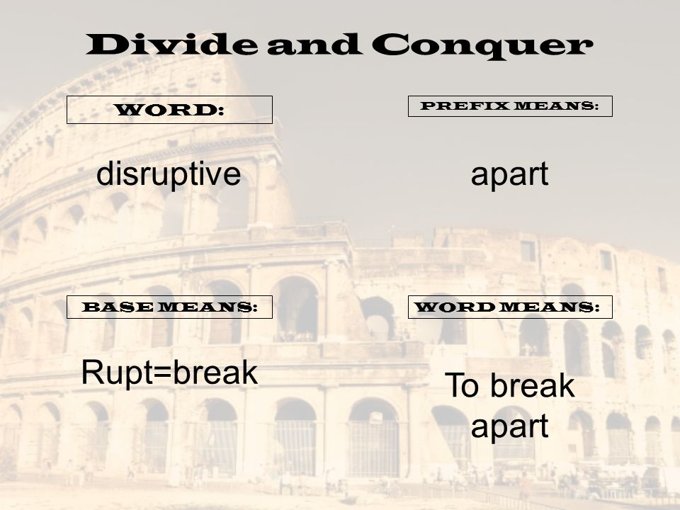 Divide and Conquer WORD: PREFIX MEANS: BASE MEANS:WORD MEANS: disruptiveapart Rupt=break To break apart