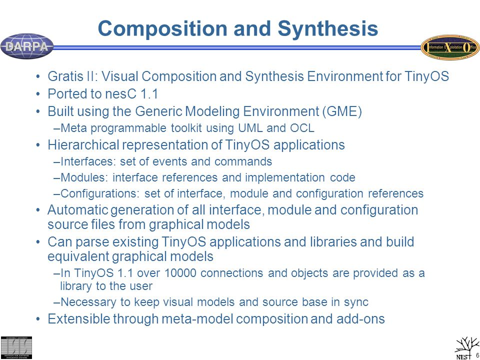 6 Composition and Synthesis Gratis II: Visual Composition and Synthesis Environment for TinyOS Ported to nesC 1.1 Built using the Generic Modeling Environment (GME) –Meta programmable toolkit using UML and OCL Hierarchical representation of TinyOS applications –Interfaces: set of events and commands –Modules: interface references and implementation code –Configurations: set of interface, module and configuration references Automatic generation of all interface, module and configuration source files from graphical models Can parse existing TinyOS applications and libraries and build equivalent graphical models –In TinyOS 1.1 over 10000 connections and objects are provided as a library to the user –Necessary to keep visual models and source base in sync Extensible through meta-model composition and add-ons