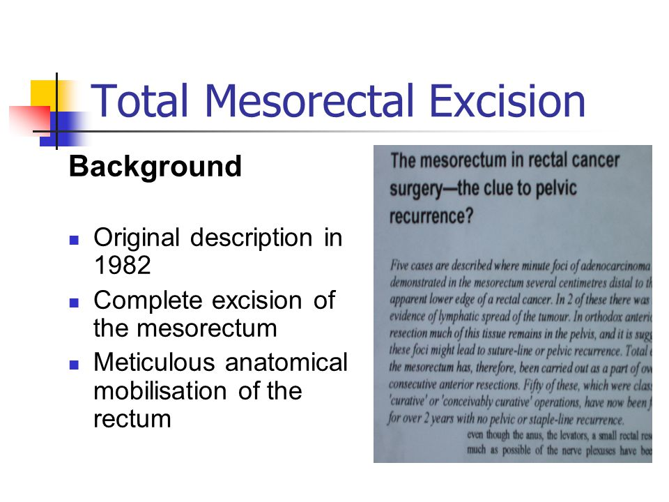 Total Mesorectal Excision Background Original description in 1982 Complete excision of the mesorectum Meticulous anatomical mobilisation of the rectum