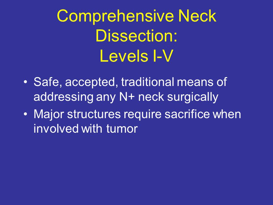 Comprehensive Neck Dissection: Levels I-V Safe, accepted, traditional means of addressing any N+ neck surgically Major structures require sacrifice wh