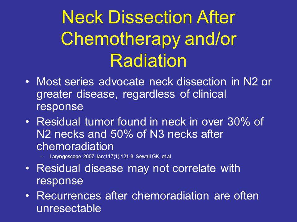 Neck Dissection After Chemotherapy and/or Radiation Most series advocate neck dissection in N2 or greater disease, regardless of clinical response Res