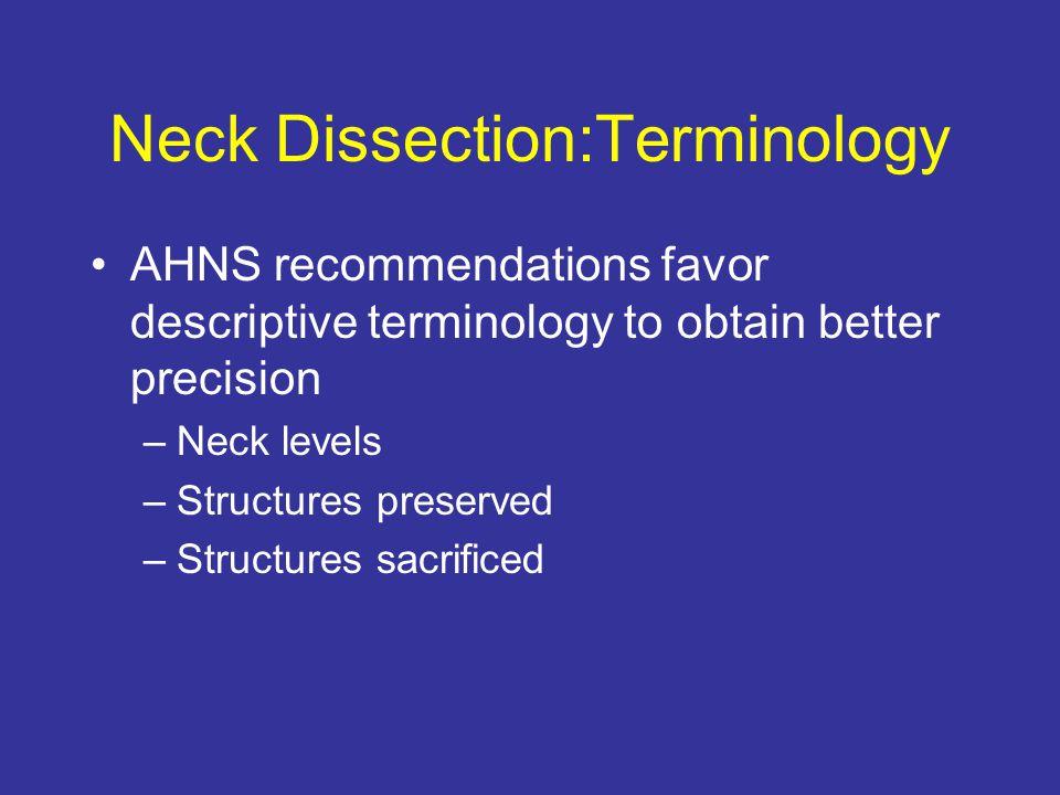 Neck Dissection:Terminology AHNS recommendations favor descriptive terminology to obtain better precision –Neck levels –Structures preserved –Structur