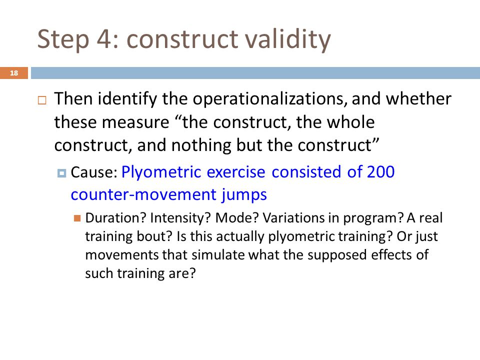 Step 4: construct validity  Then identify the operationalizations, and whether these measure the construct, the whole construct, and nothing but the construct  Cause: Plyometric exercise consisted of 200 counter-movement jumps Duration.