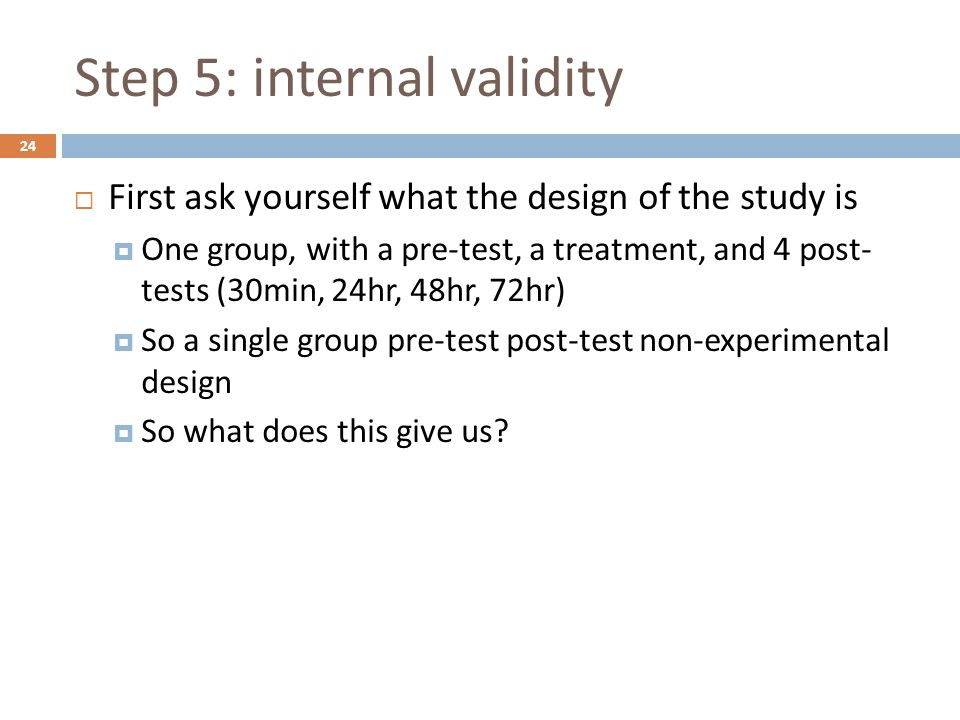 Step 5: internal validity  First ask yourself what the design of the study is  One group, with a pre-test, a treatment, and 4 post- tests (30min, 24hr, 48hr, 72hr)  So a single group pre-test post-test non-experimental design  So what does this give us.