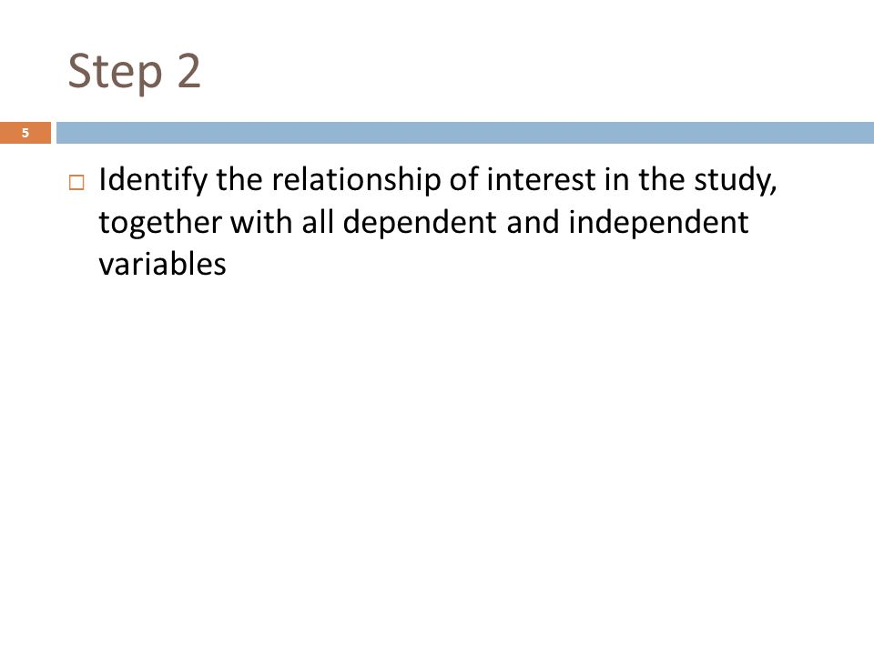 Step 2  Identify the relationship of interest in the study, together with all dependent and independent variables 5