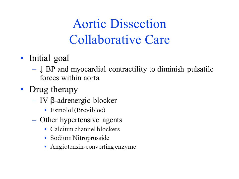 Aortic Dissection Collaborative Care Initial goal –↓ BP and myocardial contractility to diminish pulsatile forces within aorta Drug therapy –IV β -adr