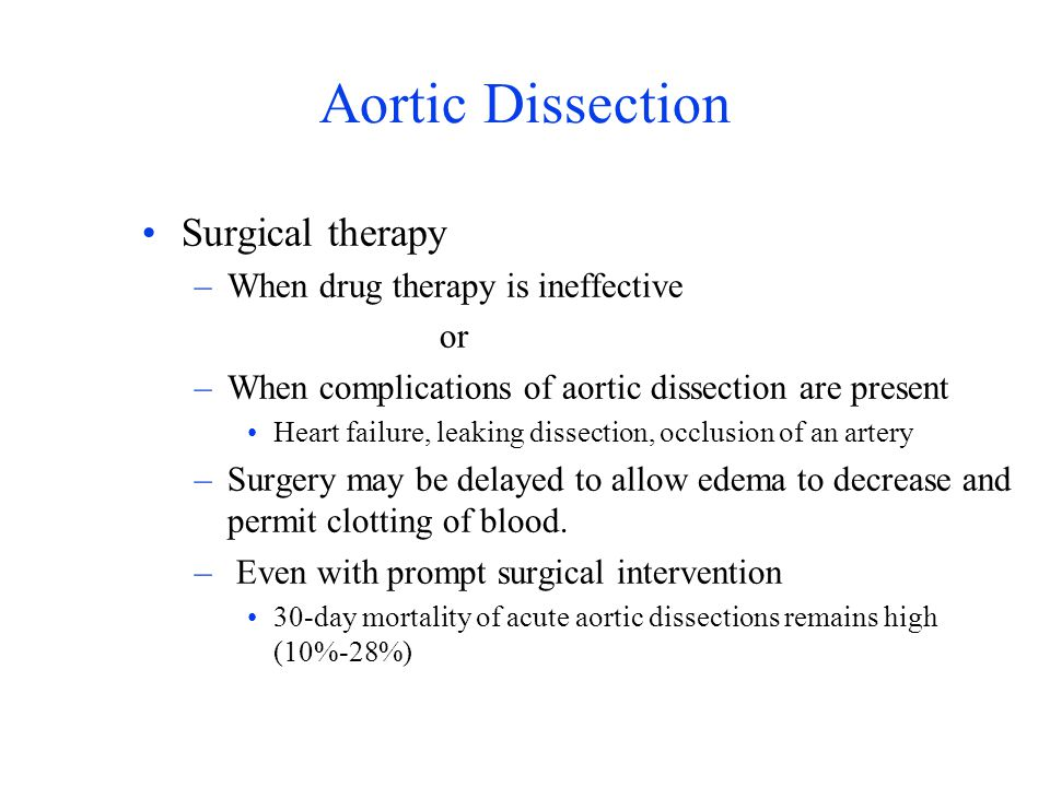 Aortic Dissection Surgical therapy –When drug therapy is ineffective or –When complications of aortic dissection are present Heart failure, leaking di
