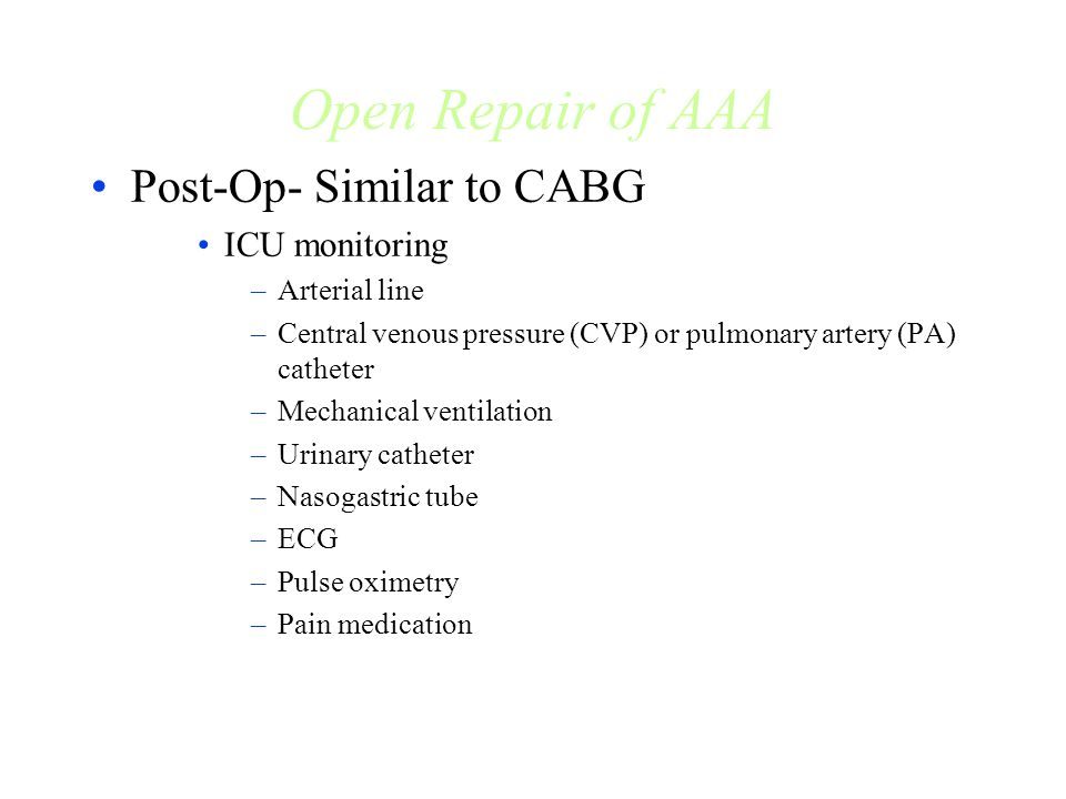 Open Repair of AAA Post-Op- Similar to CABG ICU monitoring –Arterial line –Central venous pressure (CVP) or pulmonary artery (PA) catheter –Mechanical