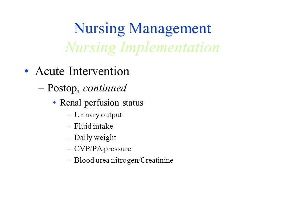 Nursing Management Nursing Implementation Acute Intervention –Postop, continued Renal perfusion status –Urinary output –Fluid intake –Daily weight –CV