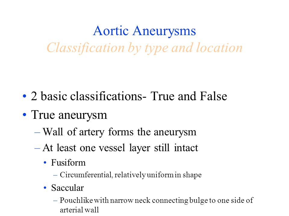 Aortic Aneurysms Classification by type and location 2 basic classifications- True and False True aneurysm –Wall of artery forms the aneurysm –At leas