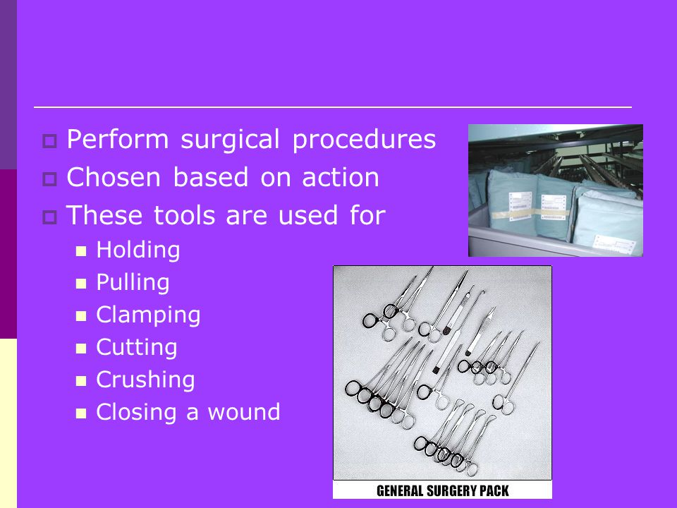  Perform surgical procedures  Chosen based on action  These tools are used for Holding Pulling Clamping Cutting Crushing Closing a wound