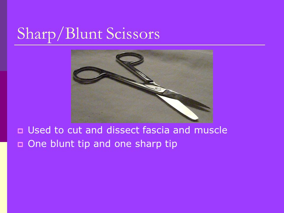 Sharp/Blunt Scissors  Used to cut and dissect fascia and muscle  One blunt tip and one sharp tip