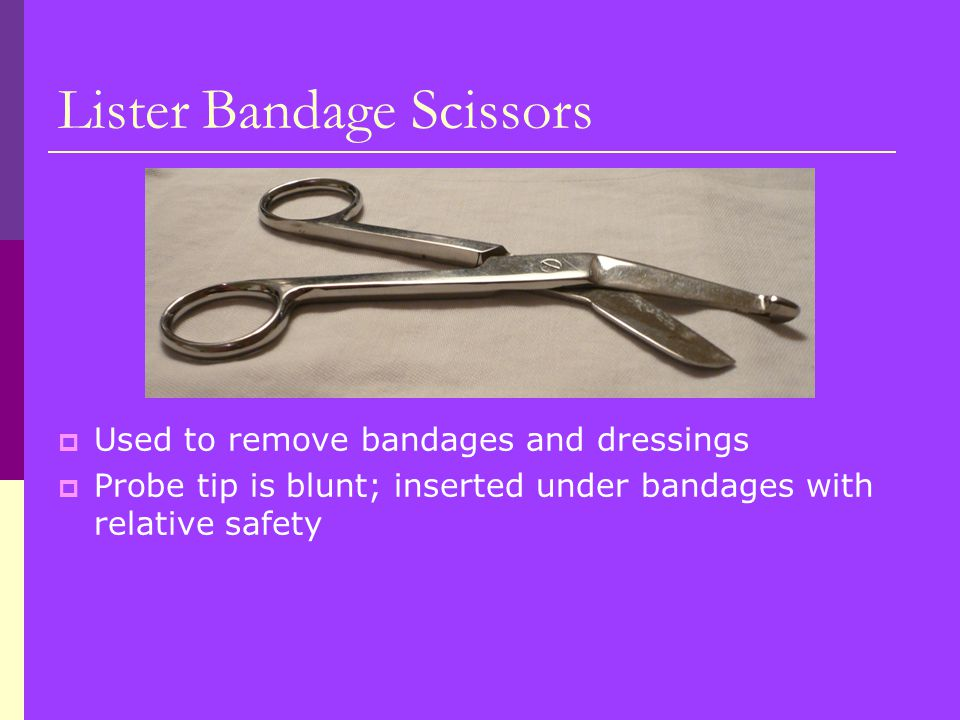 Lister Bandage Scissors  Used to remove bandages and dressings  Probe tip is blunt; inserted under bandages with relative safety
