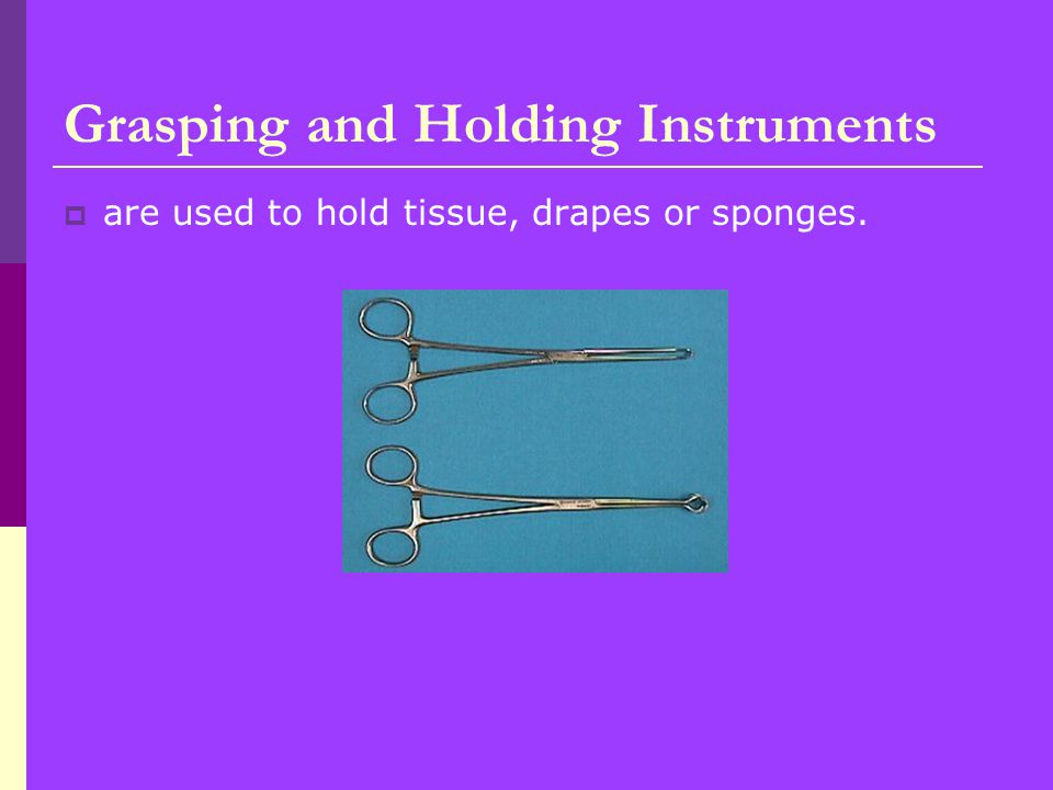 Grasping and Holding Instruments  are used to hold tissue, drapes or sponges.