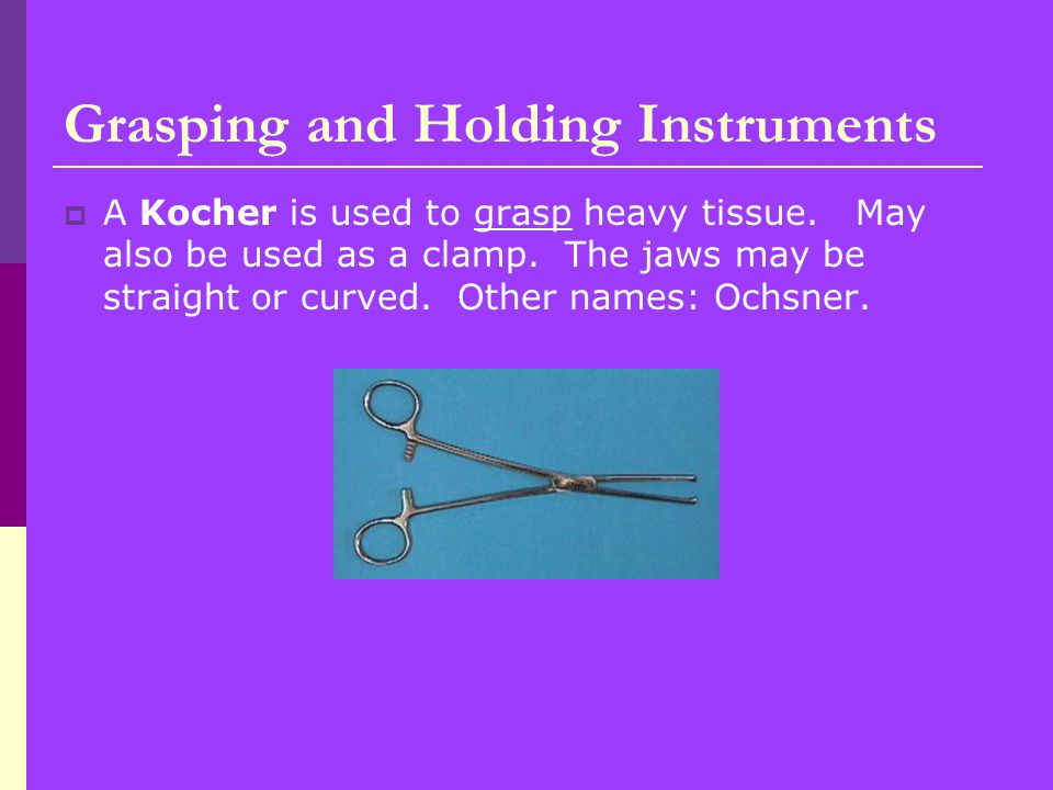  A Kocher is used to grasp heavy tissue.May also be used as a clamp.