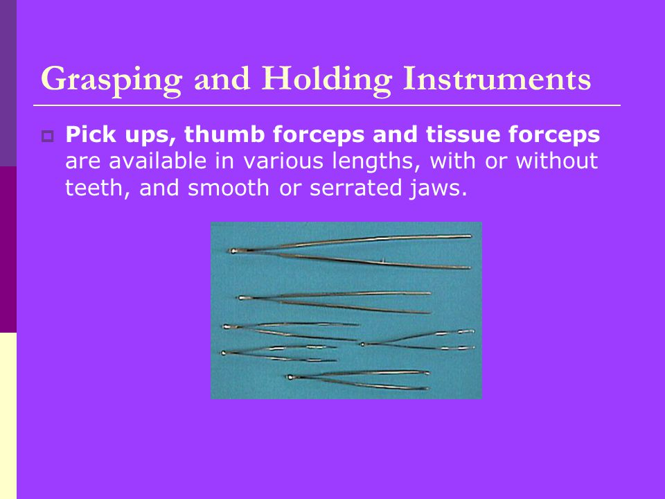  Pick ups, thumb forceps and tissue forceps are available in various lengths, with or without teeth, and smooth or serrated jaws.