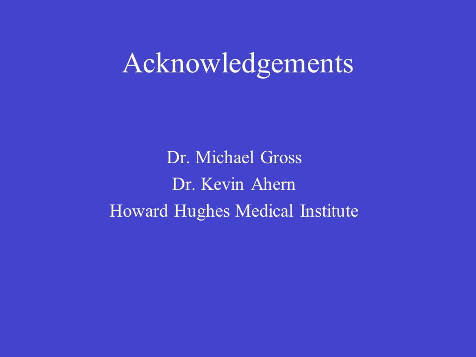 Acknowledgements Dr. Michael Gross Dr. Kevin Ahern Howard Hughes Medical Institute
