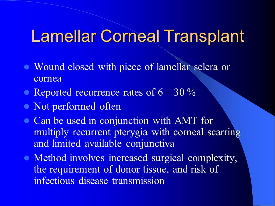 Lamellar Corneal Transplant Wound closed with piece of lamellar sclera or cornea Reported recurrence rates of 6 – 30 % Not performed often Can be used