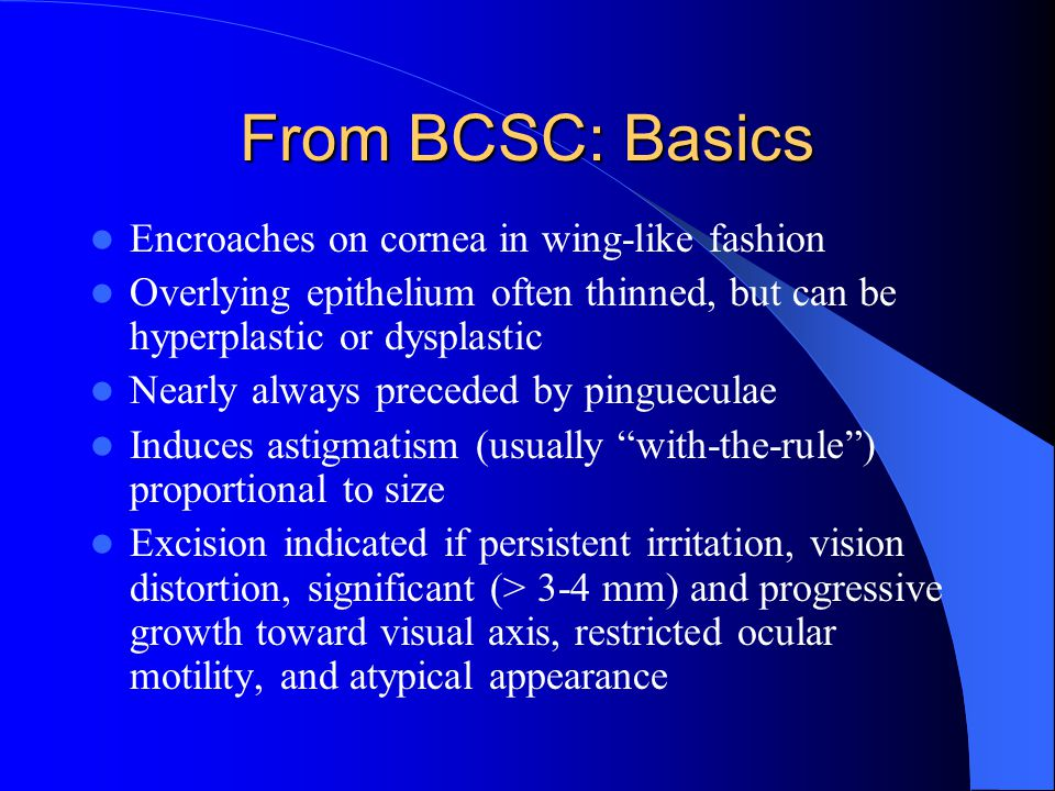 From BCSC: Basics Encroaches on cornea in wing-like fashion Overlying epithelium often thinned, but can be hyperplastic or dysplastic Nearly always pr
