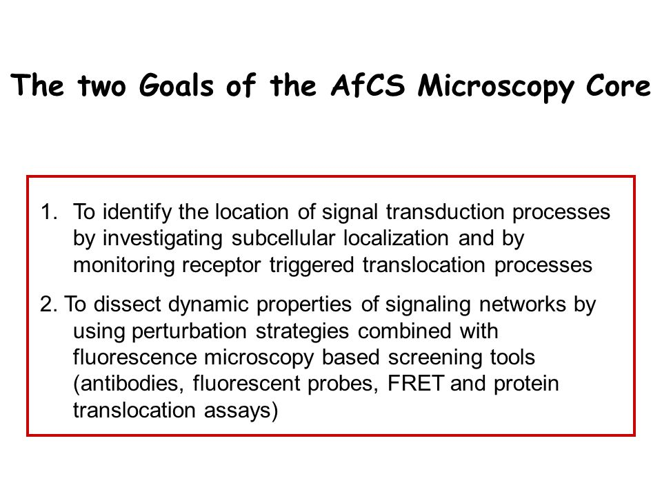 The two Goals of the AfCS Microscopy Core 1.To identify the location of signal transduction processes by investigating subcellular localization and by monitoring receptor triggered translocation processes 2.