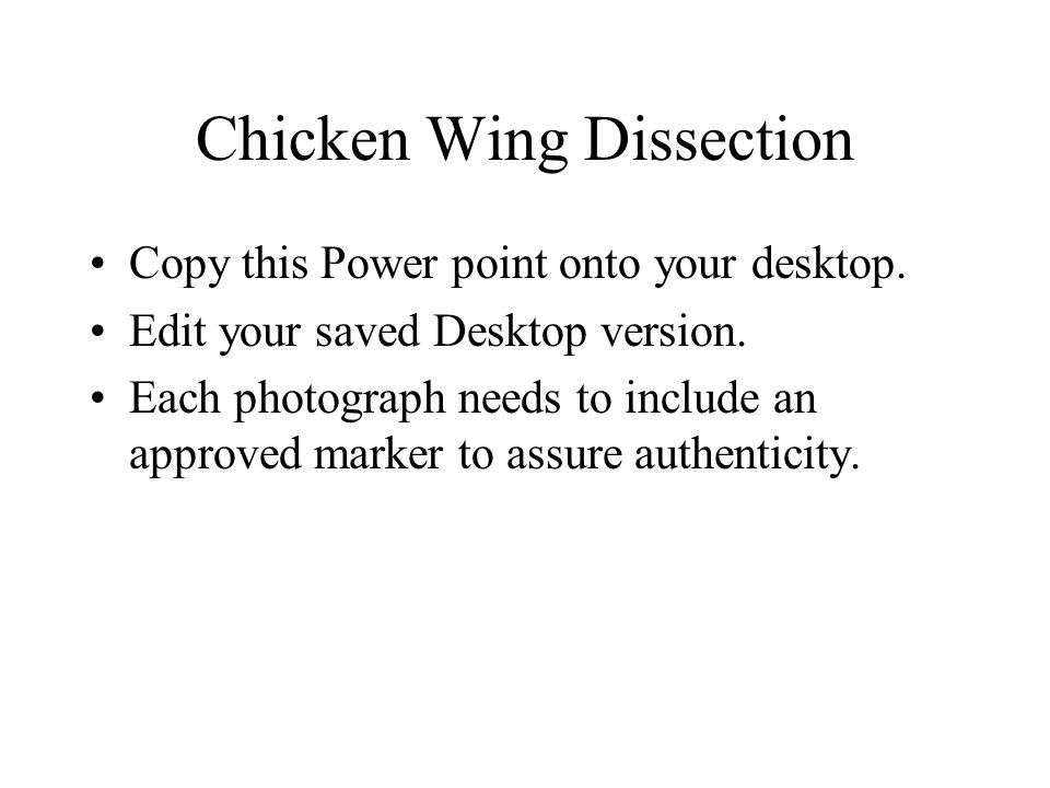 Chicken Wing Dissection Copy this Power point onto your desktop. Edit your saved Desktop version. Each photograph needs to include an approved marker
