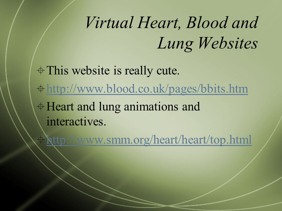 Virtual Heart, Blood and Lung Websites  This website is really cute.  http://www.blood.co.uk/pages/bbits.htm http://www.blood.co.uk/pages/bbits.htm