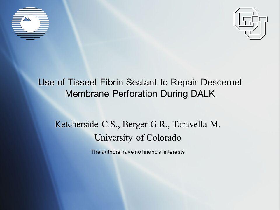Use of Tisseel Fibrin Sealant to Repair Descemet Membrane Perforation During DALK Ketcherside C.S., Berger G.R., Taravella M. University of Colorado K