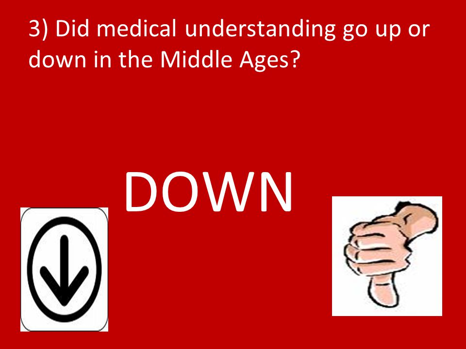 3) Did medical understanding go up or down in the Middle Ages? DOWN