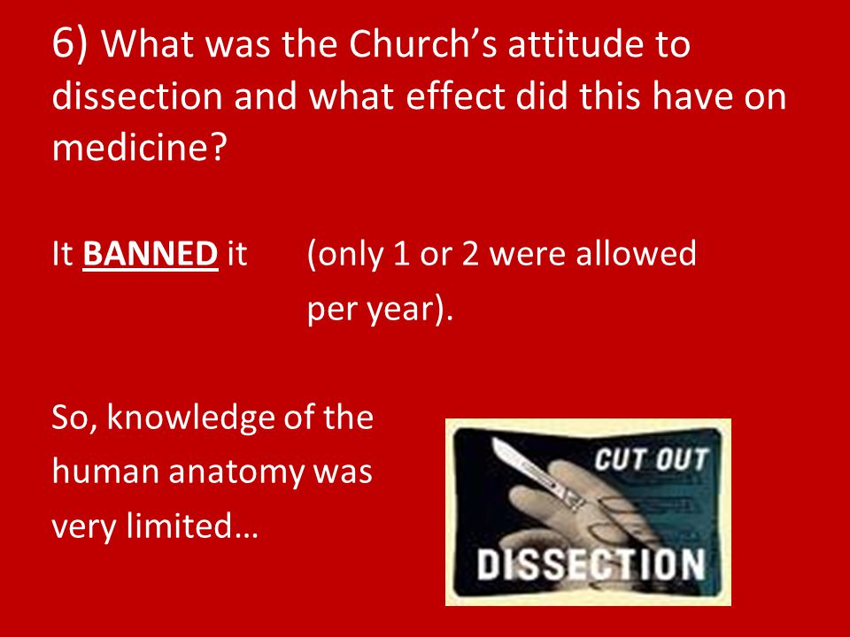 6) What was the Church's attitude to dissection and what effect did this have on medicine.