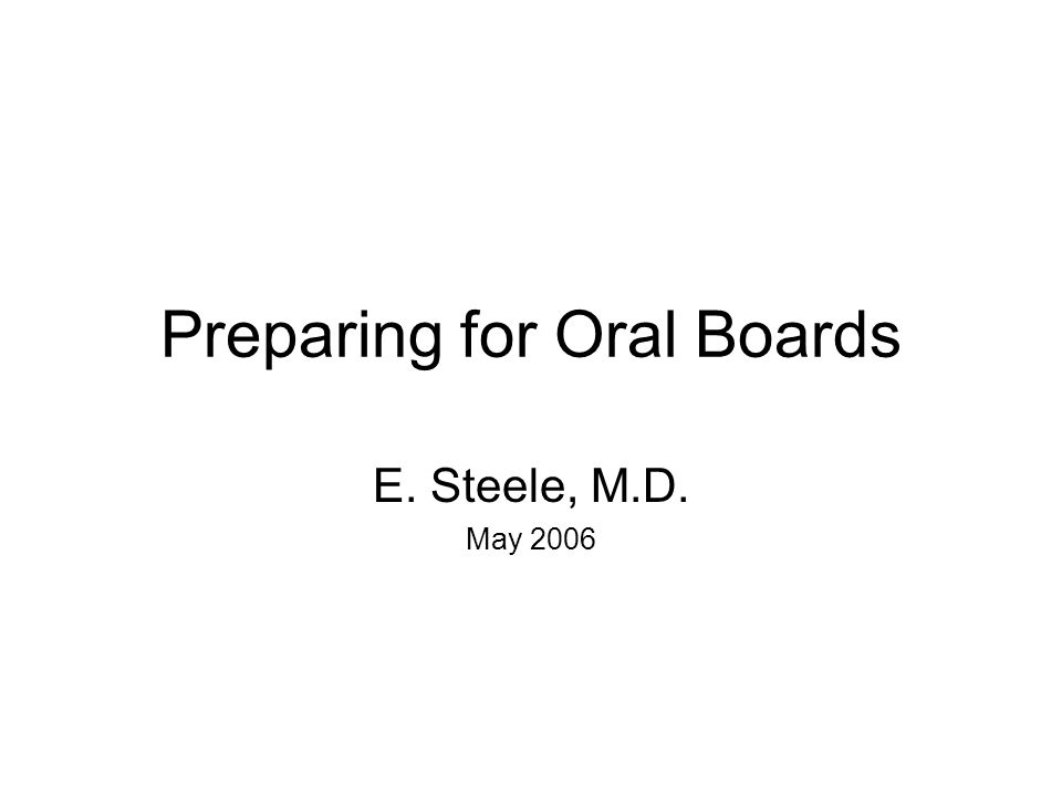 Preparing for Oral Boards E. Steele, M.D. May 2006