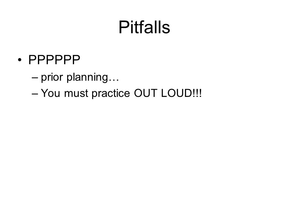 Pitfalls PPPPPP –prior planning… –You must practice OUT LOUD!!!