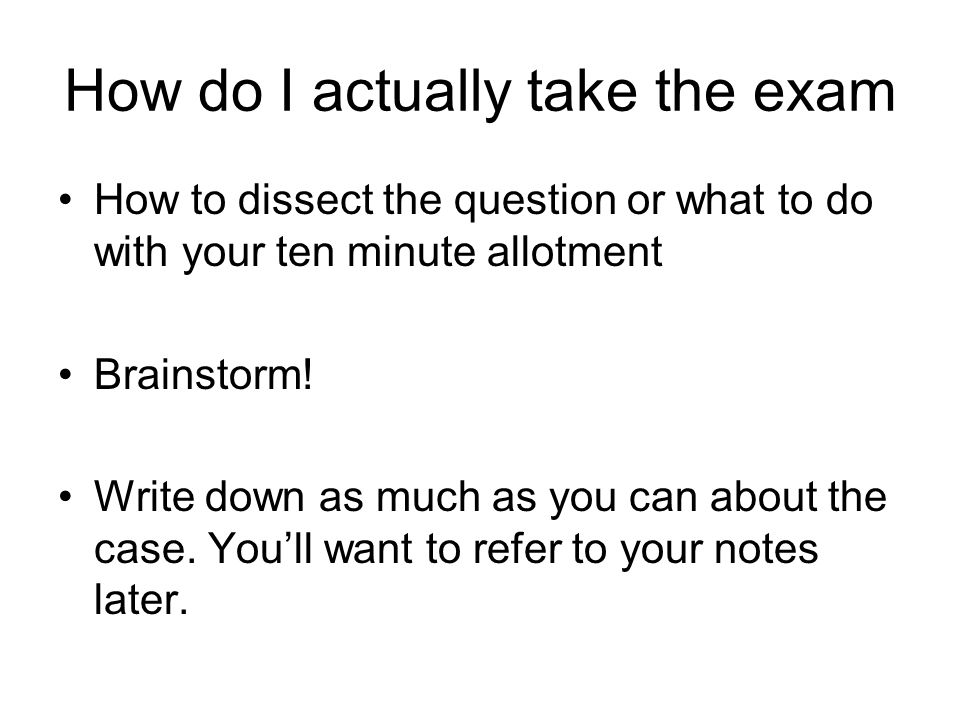 How do I actually take the exam How to dissect the question or what to do with your ten minute allotment Brainstorm.