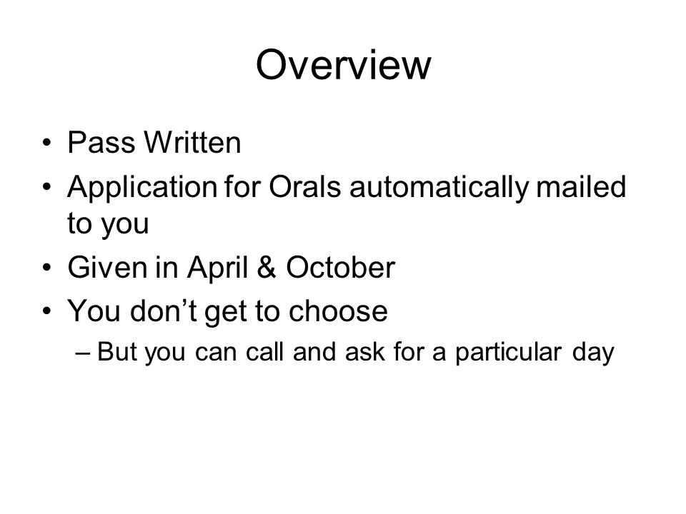 Overview Pass Written Application for Orals automatically mailed to you Given in April & October You don't get to choose –But you can call and ask for a particular day