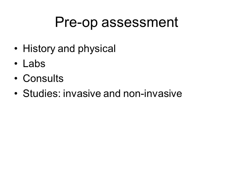 Pre-op assessment History and physical Labs Consults Studies: invasive and non-invasive