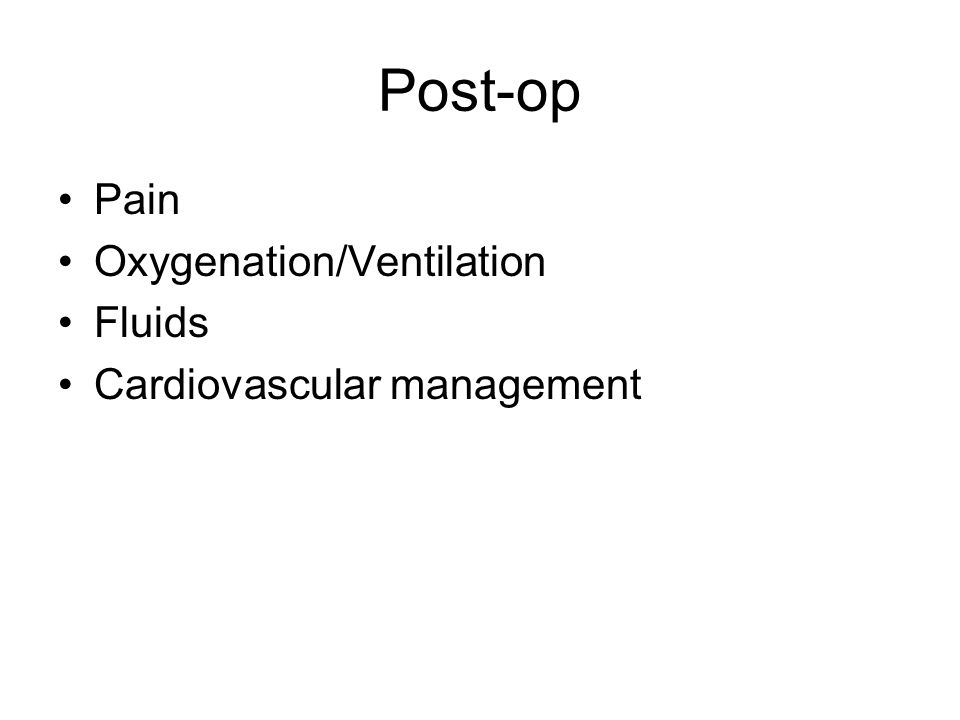 Post-op Pain Oxygenation/Ventilation Fluids Cardiovascular management