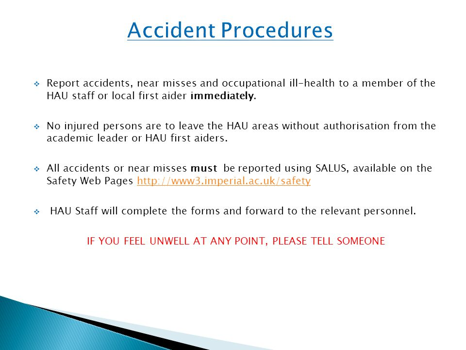  Report accidents, near misses and occupational ill-health to a member of the HAU staff or local first aider immediately.  No injured persons are to