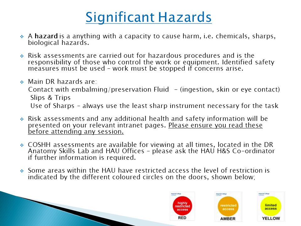  A hazard is a anything with a capacity to cause harm, i.e. chemicals, sharps, biological hazards.  Risk assessments are carried out for hazardous p