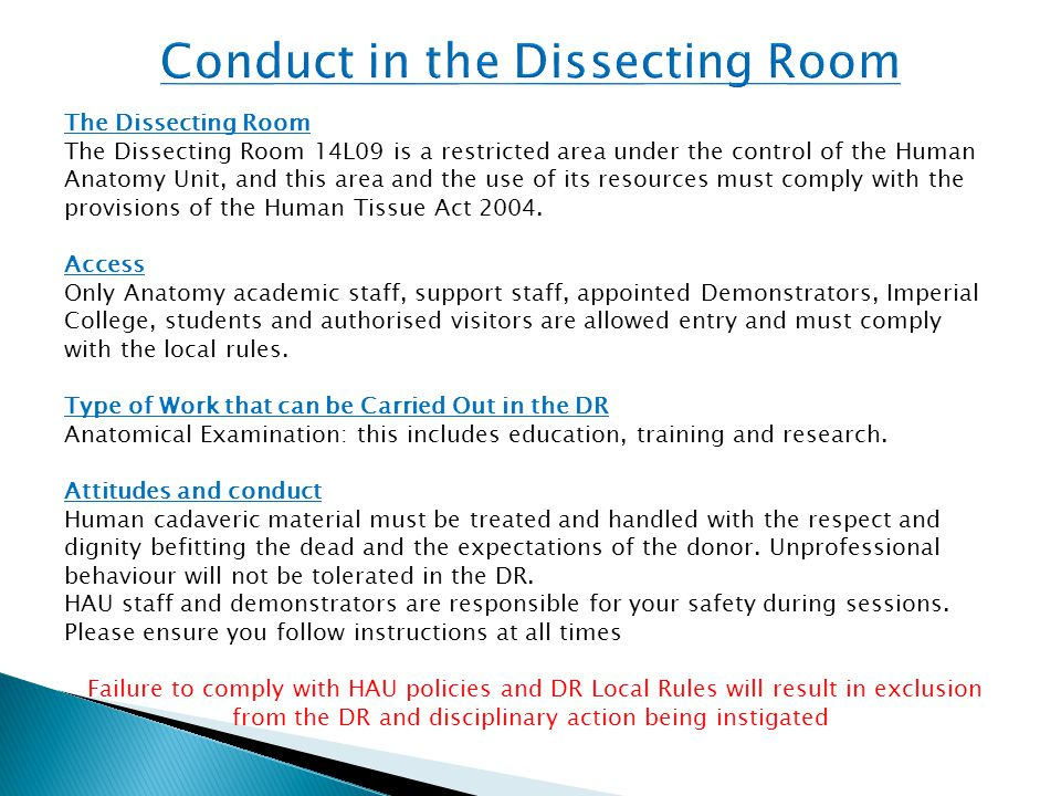 The Dissecting Room The Dissecting Room 14L09 is a restricted area under the control of the Human Anatomy Unit, and this area and the use of its resources must comply with the provisions of the Human Tissue Act 2004.