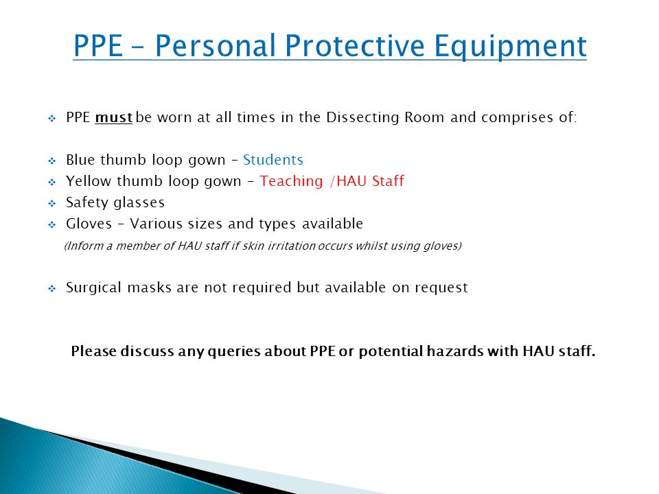  PPE must be worn at all times in the Dissecting Room and comprises of:  Blue thumb loop gown – Students  Yellow thumb loop gown – Teaching /HAU Staff  Safety glasses  Gloves – Various sizes and types available (Inform a member of HAU staff if skin irritation occurs whilst using gloves)  Surgical masks are not required but available on request Please discuss any queries about PPE or potential hazards with HAU staff.