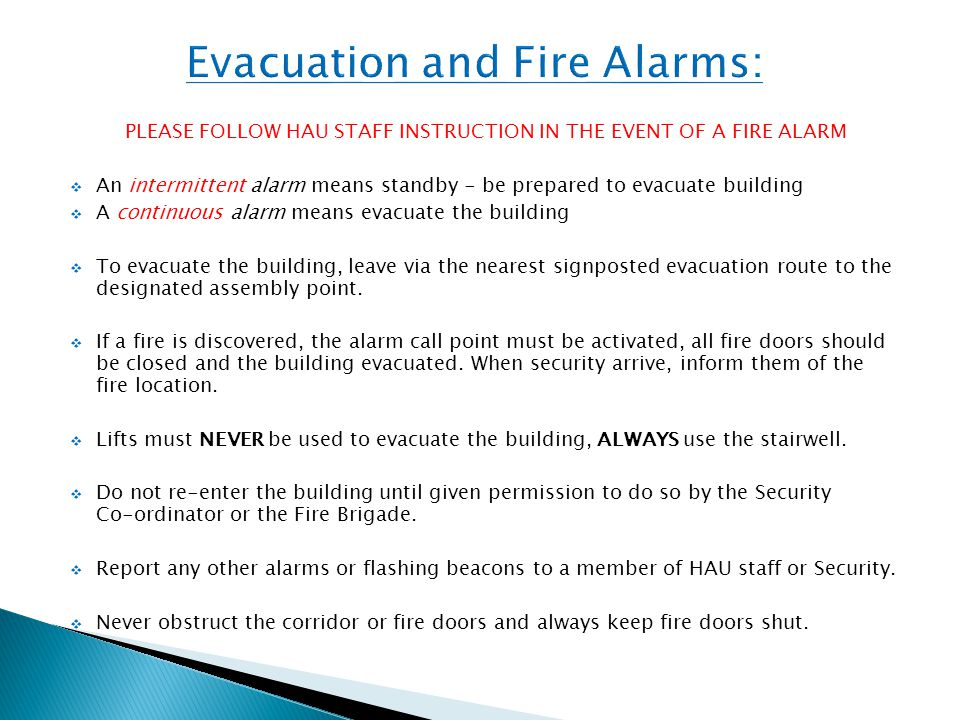 PLEASE FOLLOW HAU STAFF INSTRUCTION IN THE EVENT OF A FIRE ALARM  An intermittent alarm means standby - be prepared to evacuate building  A continuous alarm means evacuate the building  To evacuate the building, leave via the nearest signposted evacuation route to the designated assembly point.