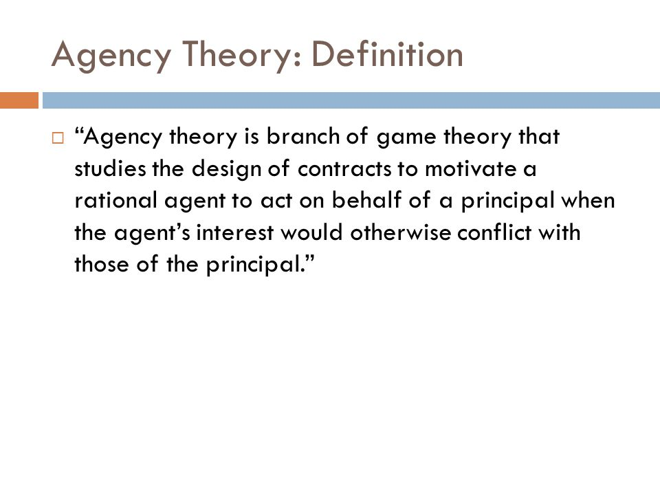 "Agency Theory: Definition  ""Agency theory is branch of game theory that studies the design of contracts to motivate a rational agent to act on behalf"