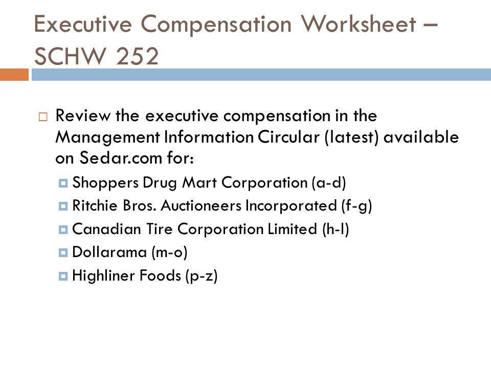 Executive Compensation Worksheet – SCHW 252  Review the executive compensation in the Management Information Circular (latest) available on Sedar.com