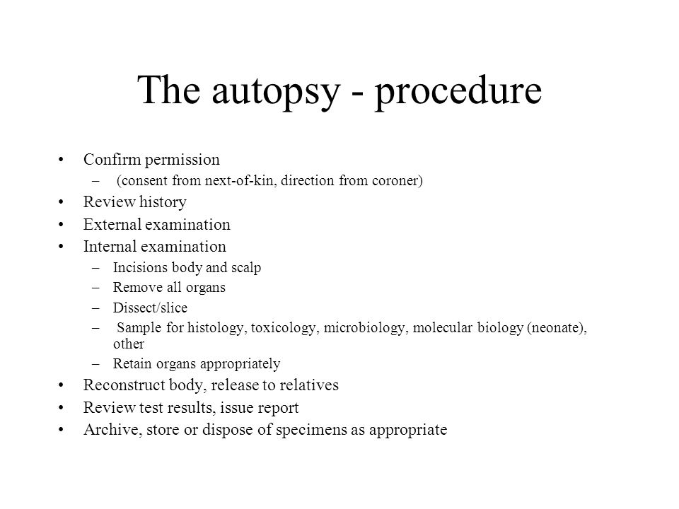 The autopsy - procedure Confirm permission – (consent from next-of-kin, direction from coroner) Review history External examination Internal examinati
