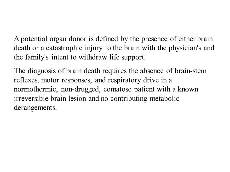 A potential organ donor is defined by the presence of either brain death or a catastrophic injury to the brain with the physician's and the family's i